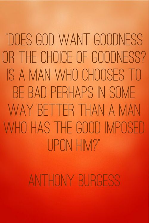 """""""Does God want goodness or the choice of goodness?  Is a man who chooses to be bad perhaps in some way better than a man who has the good imposed upon him?""""  -Anthony Burgess-"""