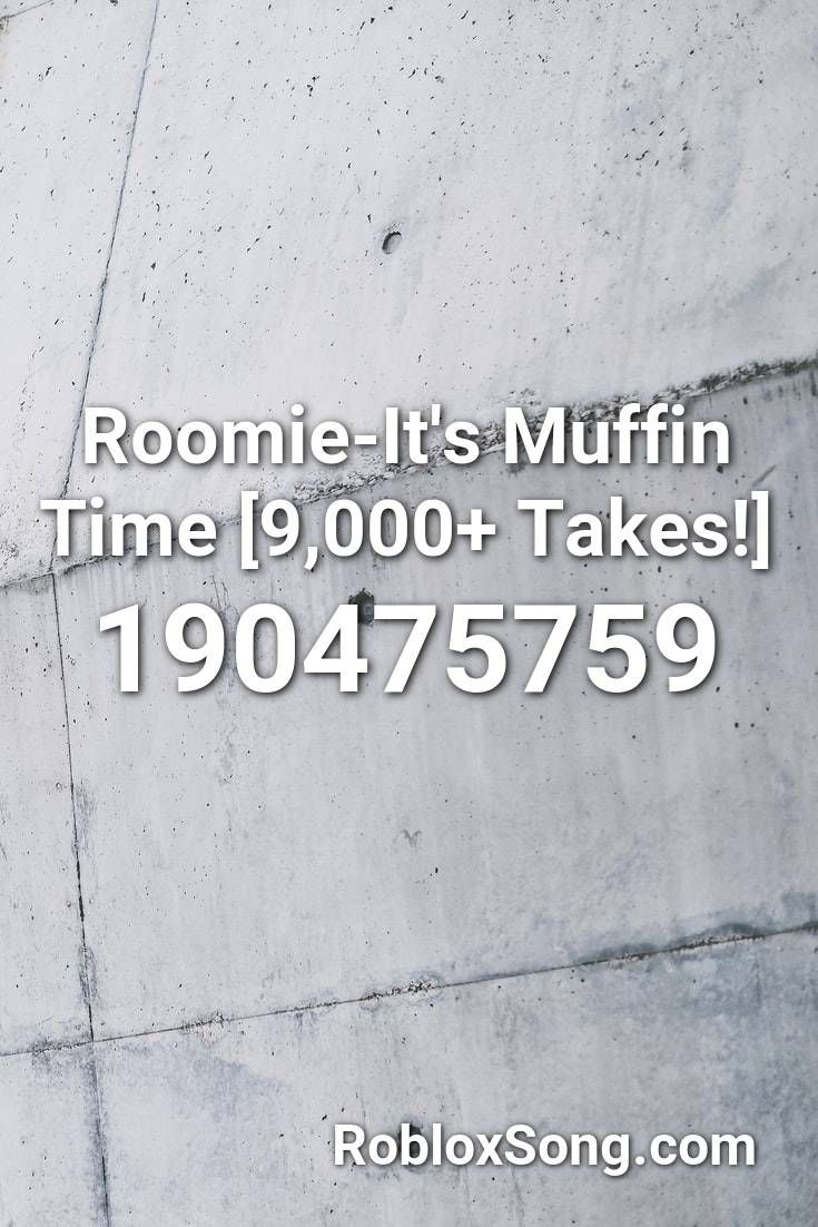 Roomie It S Muffin Time 9 000 Takes Roblox Id Roblox Music