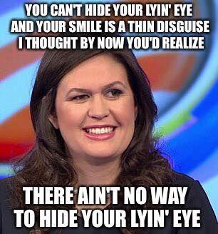 Sarah Huckabee Sanders there ain't no way to hid you lyin' eye.