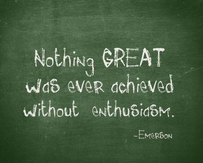 """Nothing GREAT was ever achieved without enthusiam."" - Emerson"