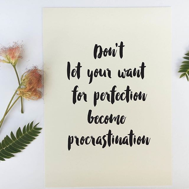 Don't let your want for perfection become procrastination.