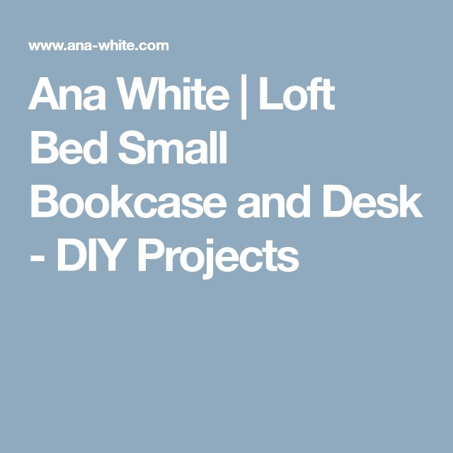 Ana White | Loft Bed Small Bookcase and Desk - DIY Projects