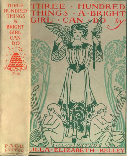 Three Hundred Things a Bright Girl Can Do, by Lilla E. Kelley Dana Estes, 1903 Apparently, this is the only book Kelley ever wrote. A color variant below better shows the spine design. ( the library at Missouri Western State University) color variant SyTyYcS.