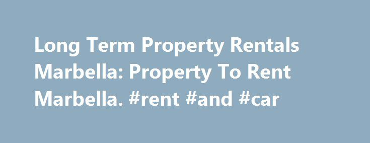 Long Term Property Rentals Marbella: Property To Rent Marbella. #rent #and #car http://renta.nef2.com/long-term-property-rentals-marbella-property-to-rent-marbella-rent-and-car/  #cheap properties to rent # Long Term Rentals If you are looking for a long term rental in Marbella, then you ve come to the right place. We have a huge selection of apartments, penthouses, townhouses, villas, and country houses to suit every budget starting from 300eur a month for a studio. Our long term rental…