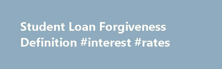Student Loan Forgiveness Definition #interest #rates http://loan-credit.remmont.com/student-loan-forgiveness-definition-interest-rates/  #student loan forgiveness # Student Loan Forgiveness DEFINITION of 'Student Loan Forgiveness' Education Loan Federal Direct Loan Program BREAKING DOWN 'Student Loan Forgiveness' Federal education loans must be repaid with interest in most situations. The borrower is not excused from repayment due to dissatisfaction with the school or educational program…
