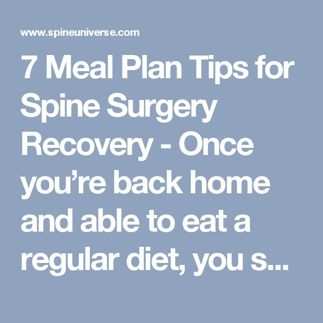 7 Meal Plan Tips for Spine Surgery Recovery - Once you're back home and able to eat a regular diet, you should know that after spine surgery is one time when more high-quality foods are better: more calories, more protein, and more vitamins and minerals will help your body recover as quickly as possible. But be sure those extra calories are nutritious ones. Learn more