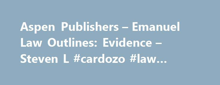 Aspen Publishers – Emanuel Law Outlines: Evidence – Steven L #cardozo #law #school http://laws.nef2.com/2017/05/18/aspen-publishers-emanuel-law-outlines-evidence-steven-l-cardozo-law-school/  #emanuel law outlines # About the Authors Founder and Editor-in-Chief, Emanuel� Law Outlines and Emanuel Bar Review Harvard Law School, J.D. 1976 Member of the New York, Connecticut, Maryland, and Virginia bars Steve Emanuel has been researching, creating, and writing materials to help students be…