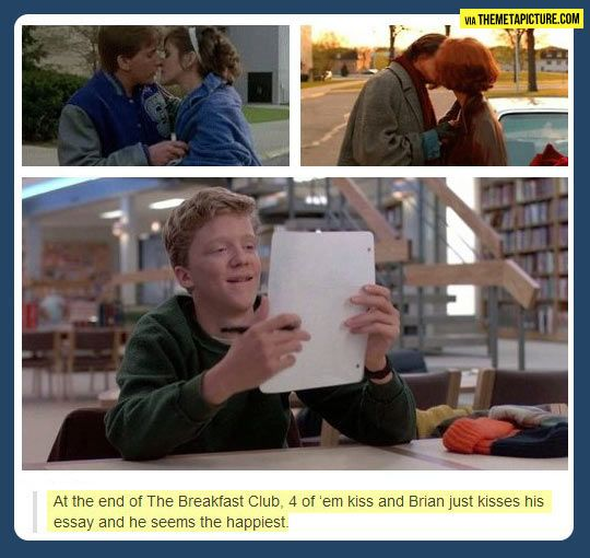 At the end of Breakfast Club four of them kiss, Brian kisses his essay and he seems the happiest.  :)