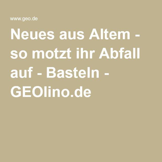 Neues aus Altem - so motzt ihr Abfall auf - Basteln - GEOlino.de