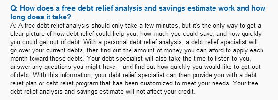 http://debtrelief.digimkts.com   A system that works.   Call today: 866-232-9476  How does a free debt relief analysis and savings estimate work and how long does it take?