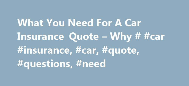 What You Need For A Car Insurance Quote – Why # #car #insurance, #car, #quote, #questions, #need http://swaziland.remmont.com/what-you-need-for-a-car-insurance-quote-why-car-insurance-car-quote-questions-need/  # What You Need For A Car Insurance Quote Online Car Insurance Quoting Questions: What You Need and Why Quote shopping for car insurance may seem complex; but in reality, it's simple when you break it down. Insurance companies need specific information to provide an accurate quote…