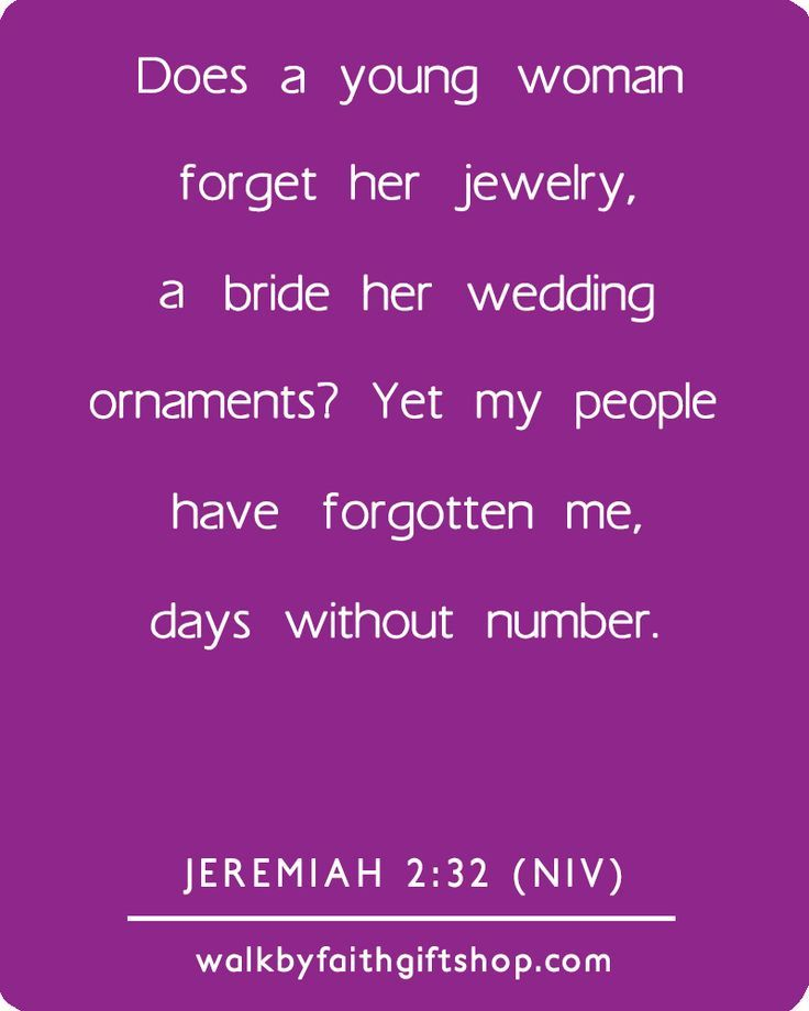 Jeremiah 2:32 NIV - Does a young woman forget her jewelry, a bride her wedding ornaments? Yet my people have forgotten me, days without number.