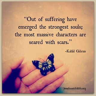 Out of suffering have emerged the strongest souls; the most massive characters are seared with scars. Kahlil Gibran