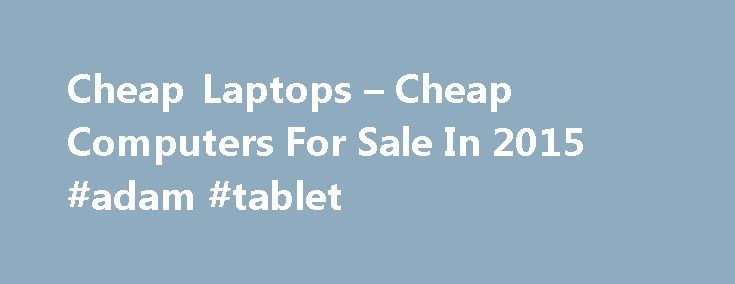 Cheap Laptops – Cheap Computers For Sale In 2015 #adam #tablet http://tablet.remmont.com/cheap-laptops-cheap-computers-for-sale-in-2015-adam-tablet/  Shop For Cheap Computers Cheap Laptops Our site shows you were to buy cheap computers for sale at the lowest prices around. You can shop for all types of electronic equipment at PC Bargain Hunter. including cheap laptops for sale under $200, desktops, smartphones, tablets, memory, printers, monitors, digital cameras and more! Most PC equipment…