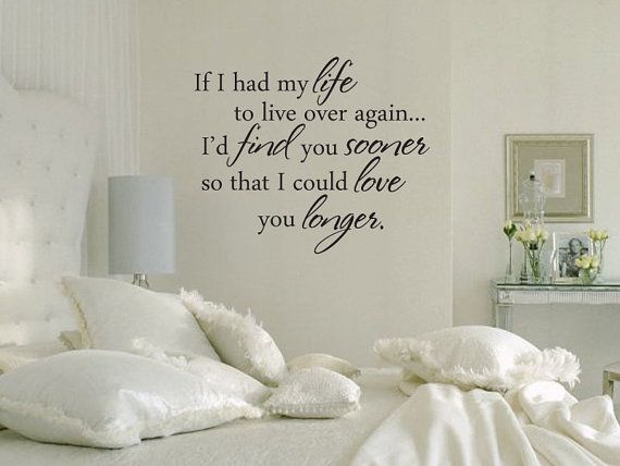 If I had my life to live over again...I'd find you sooner so that I could love you longer.