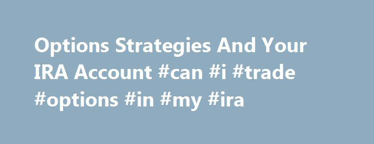 Options Strategies And Your IRA Account #can #i #trade #options #in #my #ira http://coin.nef2.com/options-strategies-and-your-ira-account-can-i-trade-options-in-my-ira/  # Options Strategies And Your IRA Account I receive many responses from readers of my option strategy articles. Recently one question keeps popping up, though in various forms. Do these strategies work with IRA accounts? The simple answer is YES, to an extent. In some cases options actually work better in an IRA than in a…