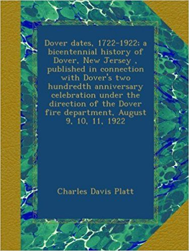 Dover dates, 1722-1922; a bicentennial history of Dover, New Jersey, published in connection with Dover's two hundredth anniversary celebration under ... Dover fire department, August 9, 10, 11, 1922: Charles Davis Platt