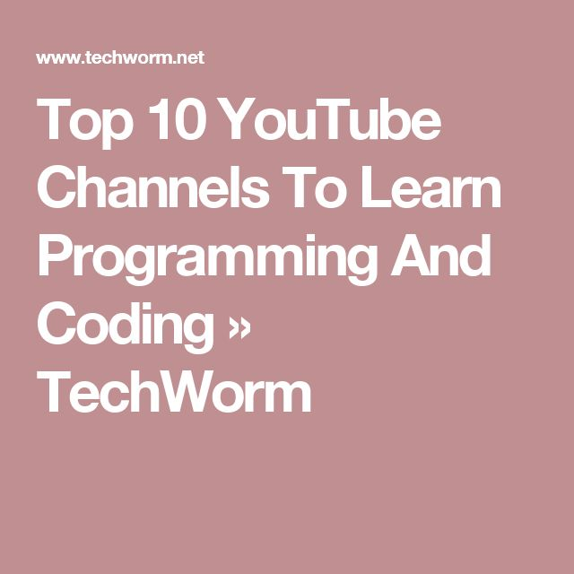 Top 10 YouTube Channels To Learn Programming And Coding » TechWorm