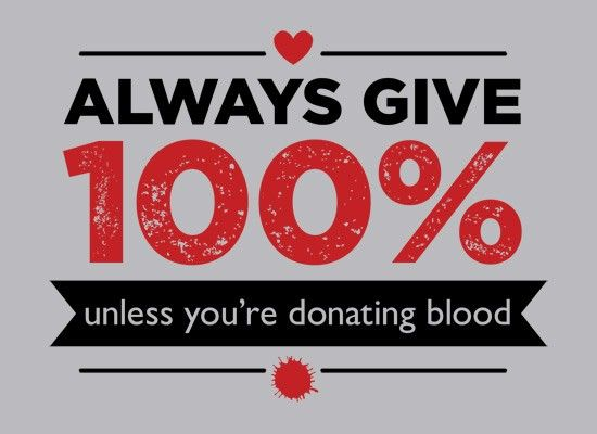 Always Give 100%, Unless You're Donating Blood