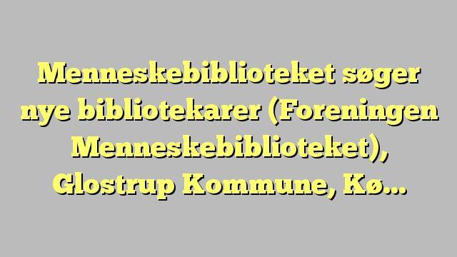 Menneskebiblioteket søger nye bibliotekarer (Foreningen Menneskebiblioteket), Glostrup Kommune, København