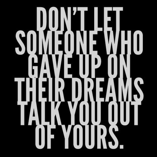 Don't let someone who gave up on their dreams talk you out of yours.: Dreams Big, Motivation Quotes, Don'T Let, So True, Truths, Dreams Talk, Dr. Who, Living, Inspiration Quotes