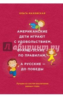 Ольга Маховская - Американские дети играют с удовольствием, французские - по правилам, а русские - до победы обложка книги