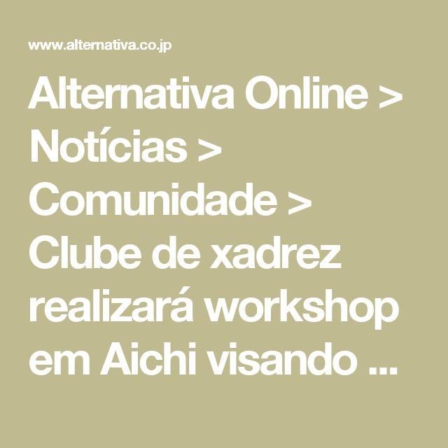 Alternativa Online > Notícias > Comunidade > Clube de xadrez realizará workshop em Aichi visando competições