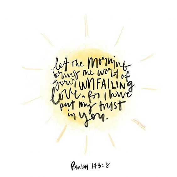 Let the morning bring me the word of Your unfailing love, for I have put my trust in You. Psalm 143:8: