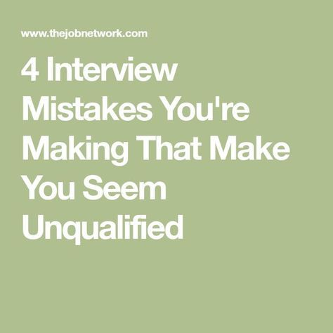4 Interview Mistakes You're Making That Make You Seem Unqualified