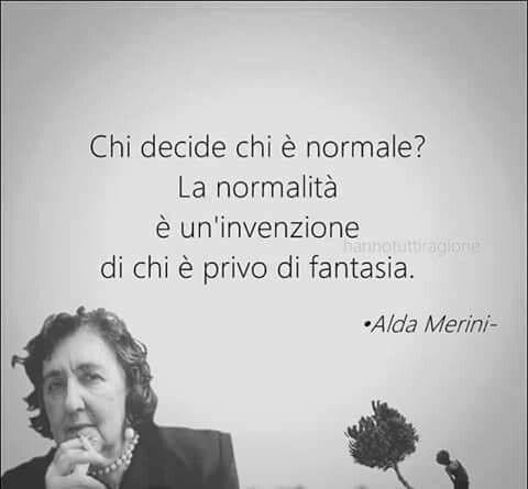 Chi decide chi è normale? La normalità è un'invenzione di chi è privo di fantasia. Alda Merini - Conformismo - www.warriorsproject.it