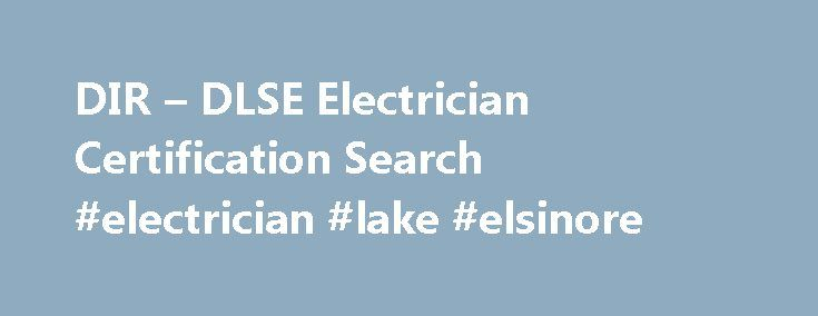 DIR – DLSE Electrician Certification Search #electrician #lake #elsinore http://kansas.remmont.com/dir-dlse-electrician-certification-search-electrician-lake-elsinore/  # Electrician Certification Search How to compile the search string Use the name-with-number search (LLLL9999) to find all information Enter the first four letters of the person s last name and the last four numbers from either a valid driver license or identification card listed on the application form. If the person s last…