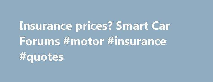 Insurance prices? Smart Car Forums #motor #insurance #quotes http://nef2.com/insurance-prices-smart-car-forums-motor-insurance-quotes/  #cars insurance prices # 'The smart brand (spelled in lowercase by the manufacturer) is a combination of Swatch, Mercedes and ART. The Swatch company had the idea for removable body panels, but is no longer involved with the smart'. The smart brand continued this idea of low cost, high quality removable body panels to this...