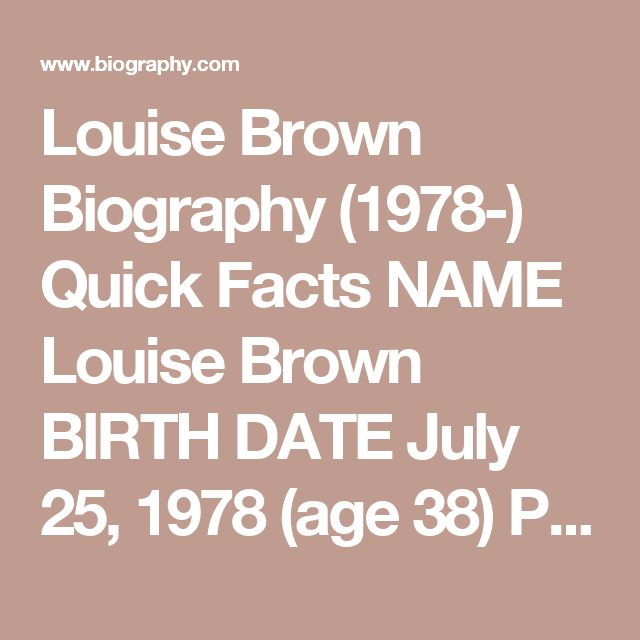 """Louise Brown Biography (1978-) Quick Facts  NAME Louise Brown BIRTH DATE July 25, 1978 (age 38) PLACE OF BIRTH Oldham , England FULL NAME Louise Joy Brown ZODIAC SIGN Leo Louise Brown is known as the world's first """"test-tube baby,"""" conceived through in vitro fertilization (IVF). Synopsis The IVF process that led to the conception of Louise Brown was hotly debated within medical and religious circles alike. IVF is still considered unethical by many religious groups, and the physicians who…"""