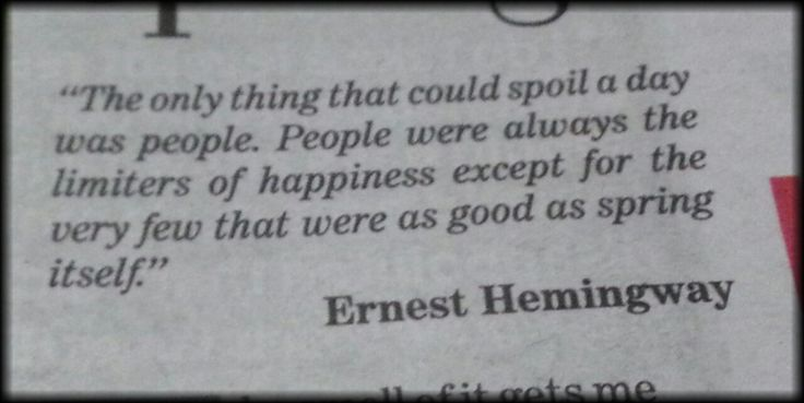 """""""The only thing that could spoil a day was people. People were always the limiters of happiness except for the very few that were as good as spring itself. --Ernest Hemingway"""
