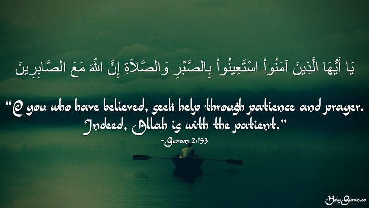 """""""O you who have believed, seek help through patience and prayer. Indeed, Allah is with the patient."""" - Quran 2:153"""