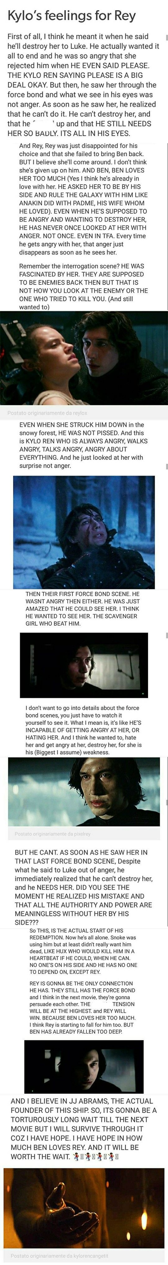 Kylo is so in love with her. I have always said that it'll be way easier for Rey to kill him to win the war than for him to kill her to win the war. I do not believe for one second that he can actually hurt her. This is a boy who has been more or less abanonded all his life by the people who were supposed to care for him the most, and here's this girl who is strong enough to save him and who will not leave him like everyone else has.