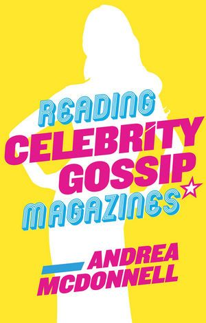 Reading Celebrity Gossip Magazines by Andrea McDonnell. A textual and visual analysis + interviews from editors and readers. | Wiley Publishing: Media Studies