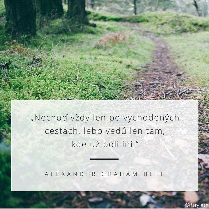 Nechoď vždy len po vychodených cestách, lebo vedú len tam, kde už boli iní. - Alexander Graham Bell #cesta