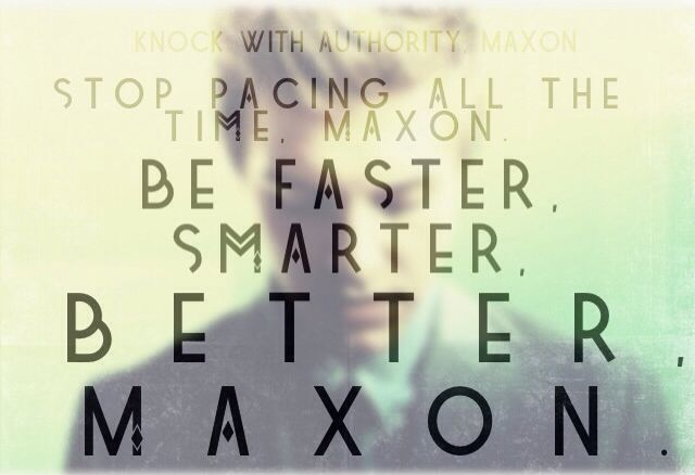 Knock with authority Maxon  Stop pacing all the time Maxon Be a Faster, Smarter, Better Maxon - King Clarkson to his son Prince Maxon. The selection series book the Prince. I feel so sorry for Maxon his dad won't accept the son he has
