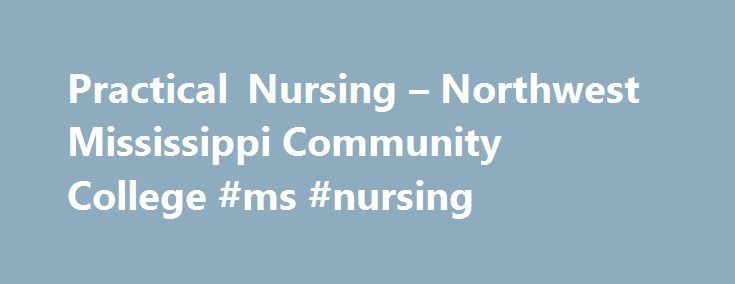 Practical Nursing – Northwest Mississippi Community College #ms #nursing http://liberia.nef2.com/practical-nursing-northwest-mississippi-community-college-ms-nursing/  # Practical Nursing For degree plans go to myNWCC and click on the Degree Plans tab. The Practical Nursing (PN) Program prepares the individual to assist in providing general nursing care which requires the basic knowledge of the biological, physical, behavioral, psychological, sociological sciences. This care is performed…