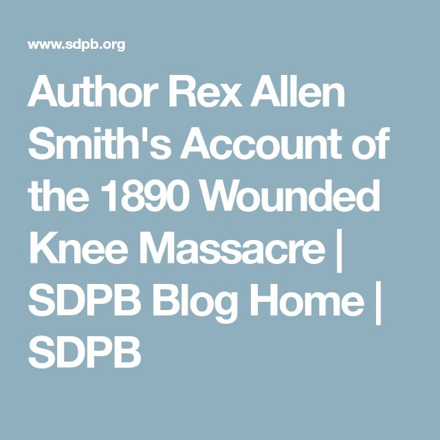 Author Rex Allen Smith's Account of the 1890 Wounded Knee Massacre | SDPB Blog Home | SDPB