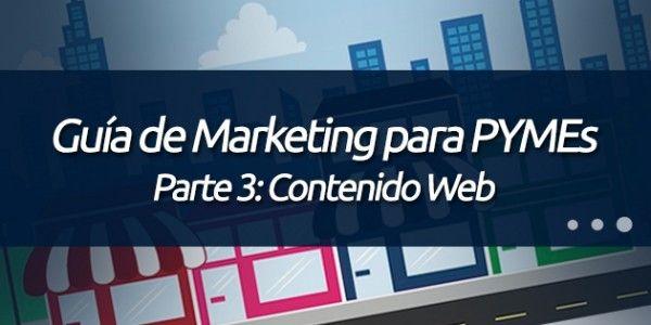 Parte 3: Contenido Web. http://blog.pagoranking.com/guia-marketing-por-internet-para-pymes-parte-3-contenido-web/