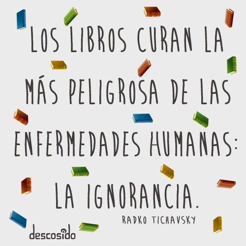 Los libros curan a la más peligrosas de las enfermedades humanas: la ignorancia :) !!!