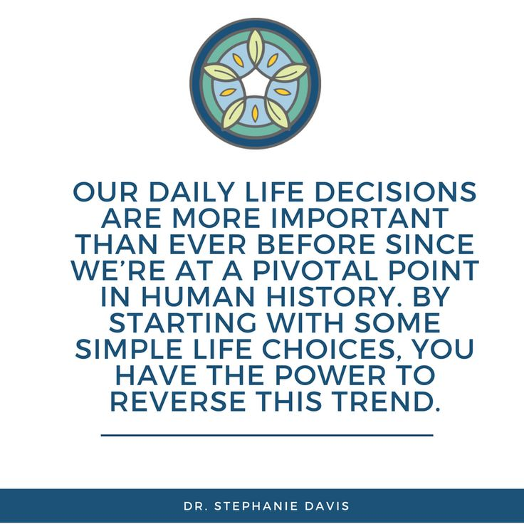 Our daily life decisions are more important than ever before since we're at a pivotal point in human history. By starting with some simple life choices, you have the power to reverse this trend - Dr. Stephanie Davis