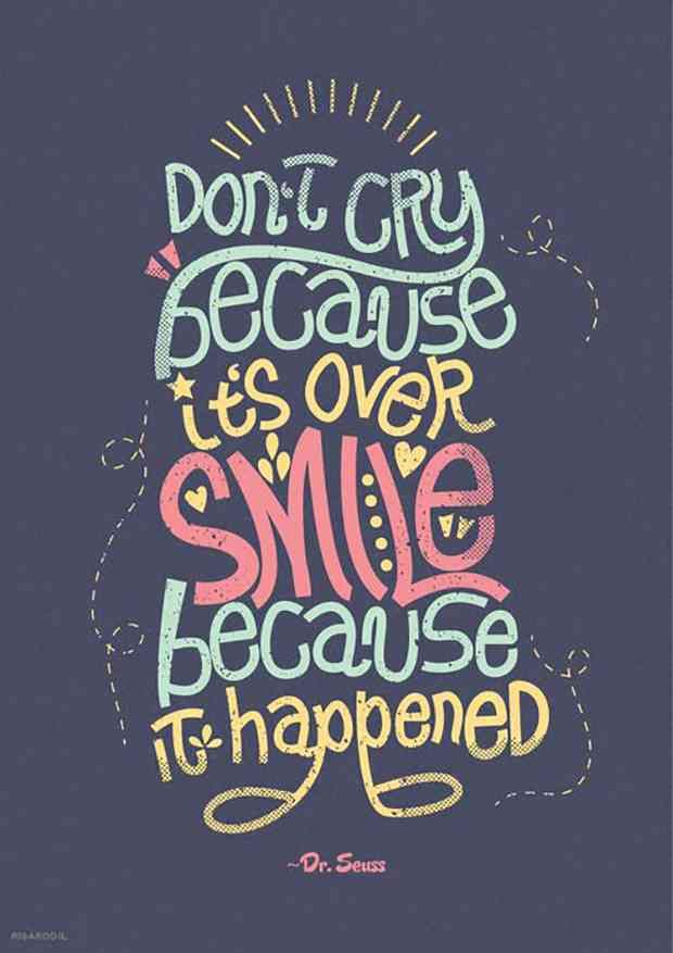 """Don't cry because it's over; smile because it happened."" — Dr. Seuss"