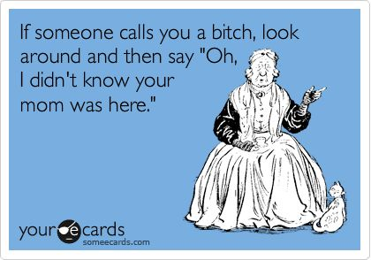 If someone calls you a bitch, look around and then say 'Oh, I didn't know your mom was here.'