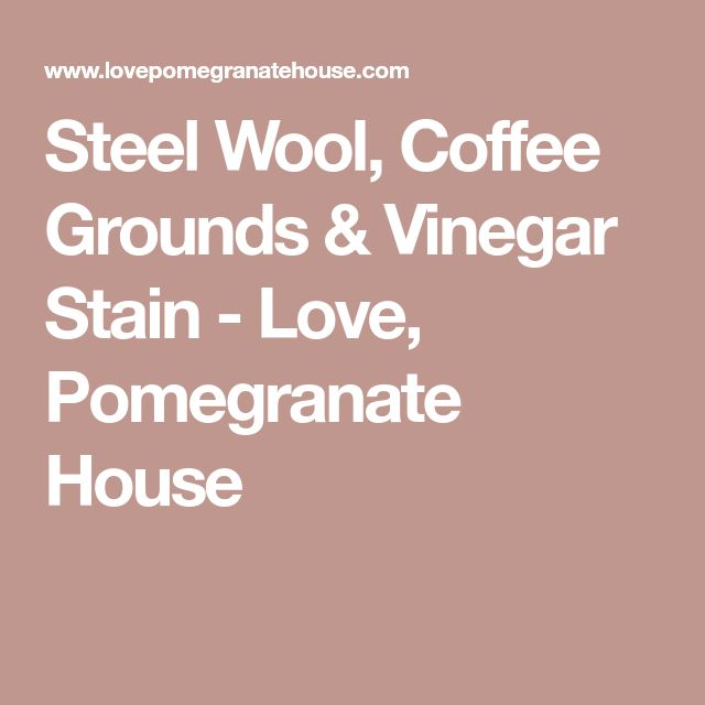 Steel Wool, Coffee Grounds & Vinegar Stain - Love, Pomegranate House