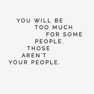 You will be too much for some people. Those aren't your people. #wisdom #inspiration #affirmation