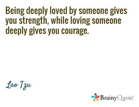 Being deeply loved by someone gives you strength, while loving someone deeply gives you courage. / Lao Tzu