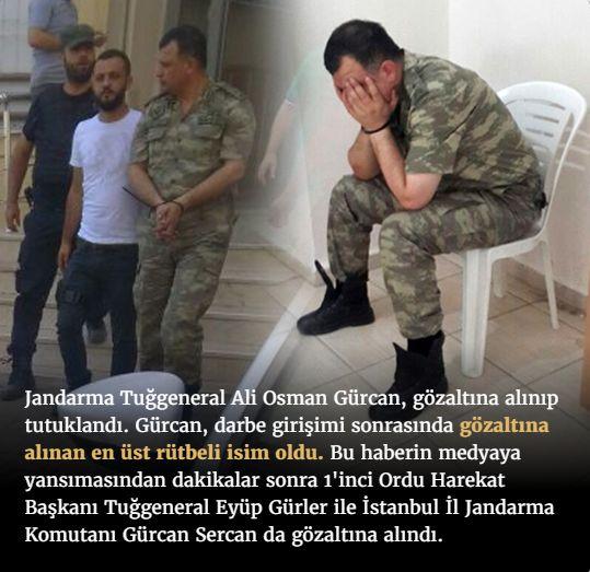 #15Temmuz Saat: 16:34 (Cumartesi)  Jandarma Tuğgeneral Ali Osman Gürcan, gözaltına alınıp tutuklandı. Gürcan, darbe girişimi sonrasında gözaltına alınan en üst rütbeli isim oldu. Bu haberin medyaya yansımasından dakikalar sonra 1'inci Ordu Harekat Başkanı Tuğgeneral Eyüp Gürler ile İstanbul İl Jandarma Komutanı Gürcan Sercan da gözaltına alındı.